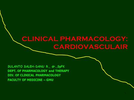 1 CLINICAL PHARMACOLOGY: CARDIOVASCULAIR SULANTO SALEH-DANU R., dr.,SpFK DEPT. OF PHARMACOLOGY and THERAPY DIV. OF CLINICAL PHARMACOLOGY FACULTY OF MEDICINE.