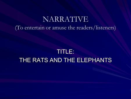 NARRATIVE (To entertain or amuse the readers/listeners) TITLE: THE RATS AND THE ELEPHANTS.