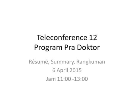 Teleconference 12 Program Pra Doktor Résumé, Summary, Rangkuman 6 April 2015 Jam 11:00 -13:00.