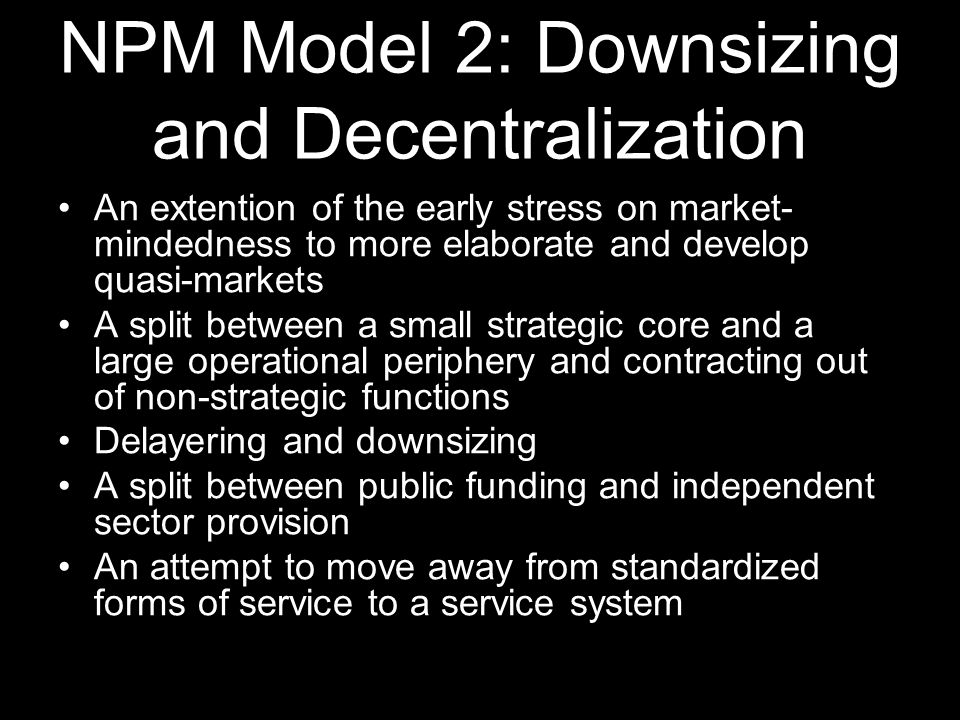 NPM Model 3: In Search of Excellence Emphasize on organizational development and learning Radical decentralization with performance judged by results Explicit attempts to secure culture change A more assertive and strategic human resources management function