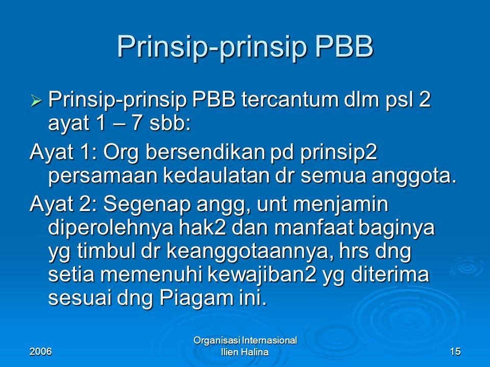 2006 Organisasi Internasional Ilien Halina16 Prinsip-prinsip ( lanjutan ) Ayat 3: Setiap angg hrs menyelesaikan persengketaan internas dng jln damai & menggunakan cara2 sedemikian rupa shg perdam & keam internas serta keadilan tdk terancam.