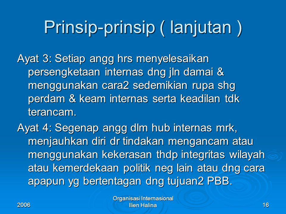 2006 Organisasi Internasional Ilien Halina17 Prinsip-prinsip ( lanjutan ) Ayat 5: Semua angg hrs memberikan segala bantuan kpd PBB dlm suatu tindakannya yg diambil sesuai dng Piagam ini, & tdk akan memberikan bantuan kpd suatu neg yg oleh PBB dikenakan tindakan 2 pencegahan atau pemaksaan.