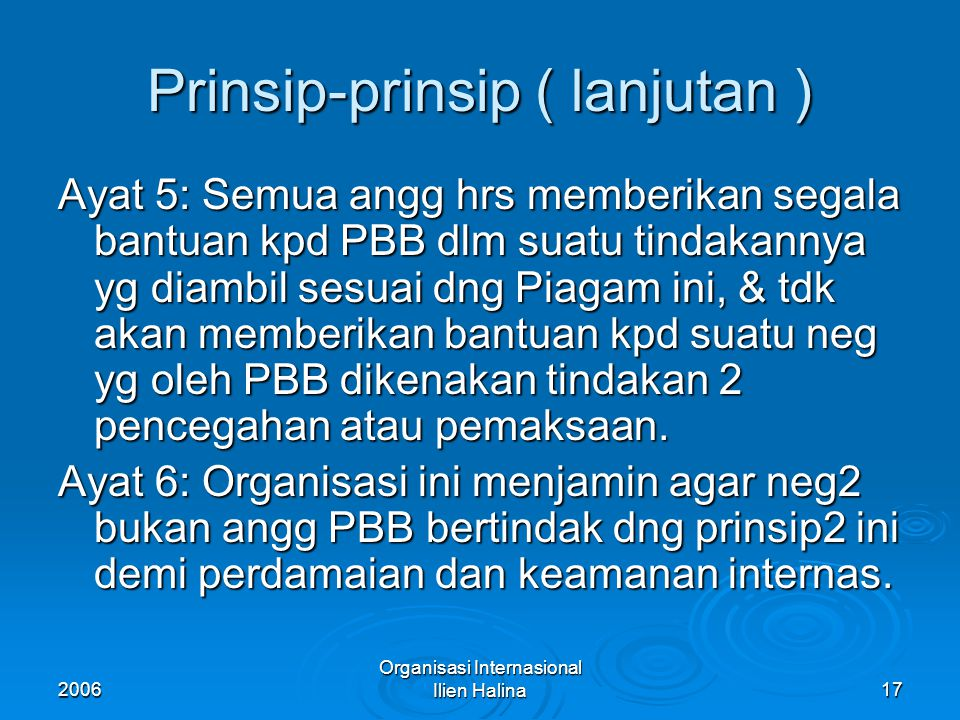 2006 Organisasi Internasional Ilien Halina18 Prinsip-prinsip PBB ( lanjutan ) Ayat 7: Tidak ada satu ketentuanpun dlm Piagam ini yg memberi kuasa kpd PBB unt mencampuri urusan yg pd hakekatnya termasuk urusan dalam negeri suatu neg atau mewajibkan angg2 nya unt menyelesaikan urusan2nya menurut ketentuan Piagam ini; akan tetapi prinsip ini tdk mengurangi ketentuan mengenai penggunaan tindakan2 pemaksaan spt tercantum dlm Bab VII.