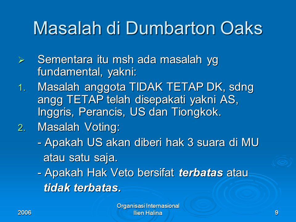 2006 Organisasi Internasional Ilien Halina10 HAK VETO  Hak Veto TERBATAS: Hak Veto hanya bisa digunakan untuk memveto sanksi2 dlm persengketaan internasional dimana anggota TETAP DK tidak terlibat dlm persengketaan tsb.