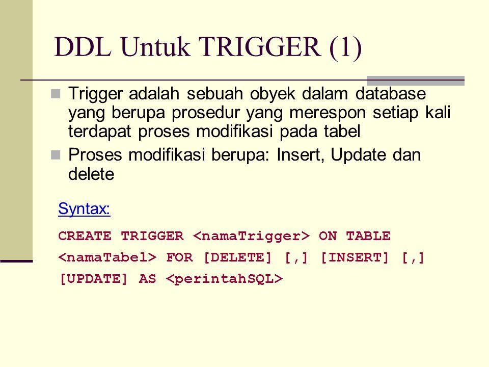 DDL Untuk TRIGGER (2) Contoh Membuat trigger dg nama tLogUbahNilai untuk setiap penambahan / update data pada tabel Pesertakul, dilakukan penambahan data pada tabel LogHistoris Trigger CREATE TRIGGER tLogUbahNilai ON TABLE pesertakul FOR UPDATE, INSERT AS INSERT INTO LogHistoris (tanggal, proses) VALUES (getDate(), 'Terjadi proses perubahan data nilai')