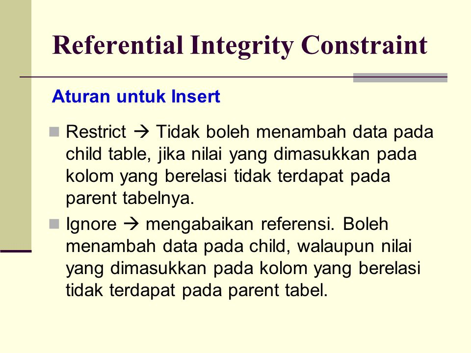 Referential Integrity Constraint CREATE TABLE Mahasiswa (nrp CHAR(10), nama CHAR(20), nip CHAR(10) PRIMARY KEY (nrp), FOREIGN KEY (nip) REFERENCES Dosen ON DELETE CASCADE ON UPDATE CASCADE ) Contoh