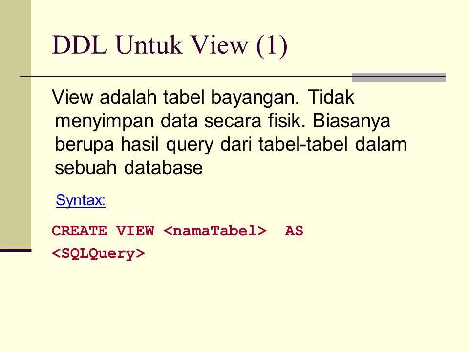 DDL Untuk View (2) Contoh Membuat View dengan nama MahasiswaPria: View CREATE VIEW MahasiswaPria AS SELECT * FROM Mahasiswa WHERE jeniskel= L