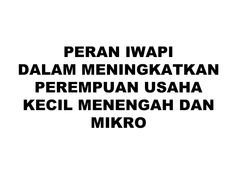 SEKILAS TENTANG IWAPI IWAPI merupakan wadah perempuan pengusaha didirikan pada tanggal 10 Februari 1975 di Jakarta.