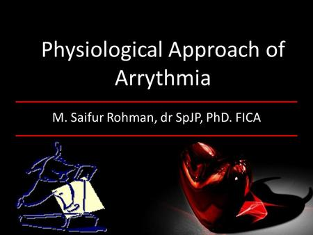 Physiological Approach of Arrythmia M. Saifur Rohman, dr SpJP, PhD. FICA.