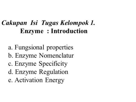Cakupan Isi Tugas Kelompok 1. Enzyme : Introduction a. Fungsional properties b. Enzyme Nomenclatur c. Enzyme Specificity d. Enzyme Regulation e. Activation.