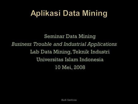 Seminar Data Mining Business Trouble and Industrial Applications Business Trouble and Industrial Applications Lab Data Mining, Teknik Industri Universitas.