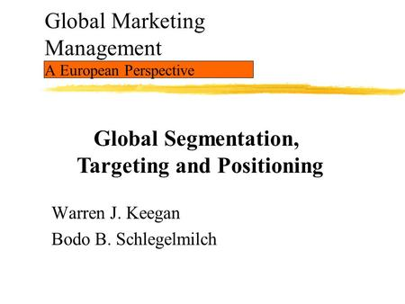 Global Marketing Management A European Perspective Warren J. Keegan Bodo B. Schlegelmilch Global Segmentation, Targeting and Positioning.