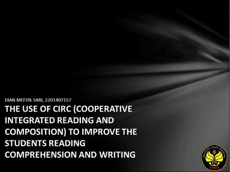 DIAN MEFITA SARI, 2201407157 THE USE OF CIRC (COOPERATIVE INTEGRATED READING AND COMPOSITION) TO IMPROVE THE STUDENTS READING COMPREHENSION AND WRITING.