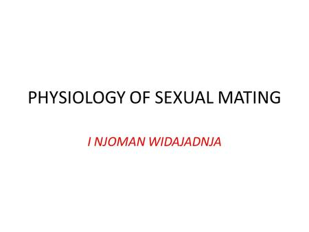PHYSIOLOGY OF SEXUAL MATING I NJOMAN WIDAJADNJA. Why Sex is Necessary.