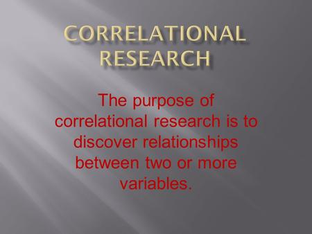 The purpose of correlational research is to discover relationships between two or more variables.