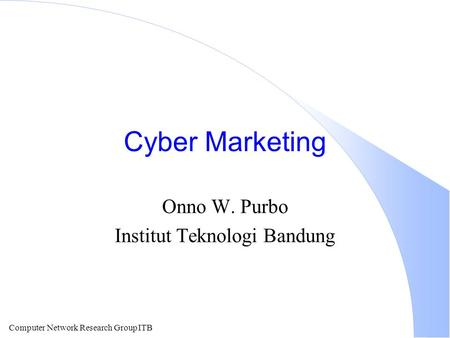 Computer Network Research Group ITB Cyber Marketing Onno W. Purbo Institut Teknologi Bandung.