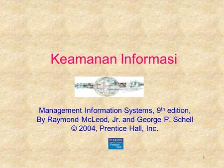 1 Keamanan Informasi Management Information Systems, 9 th edition, By Raymond McLeod, Jr. and George P. Schell © 2004, Prentice Hall, Inc.