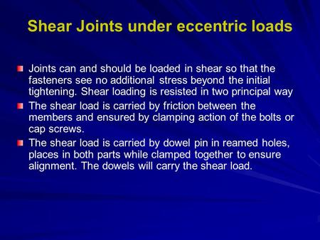 Shear Joints under eccentric loads Joints can and should be loaded in shear so that the fasteners see no additional stress beyond the initial tightening.