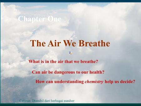 Chapter One The Air We Breathe What is in the air that we breathe? Can air be dangerous to our health? How can understanding chemistry help us decide?