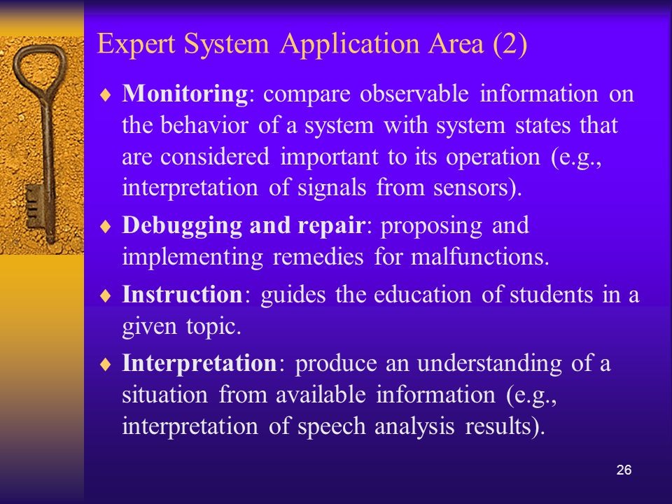 Applications in Expert Systems and AI  Credit granting  Information management and retrieval  AI and expert systems embedded in products  Plant layout  Hospitals and medical facilities  Help desks and assistance  Employee performance evaluation  Loan analysis  Virus detection  Repair and maintenance  Shipping  Marketing  Warehouse optimization