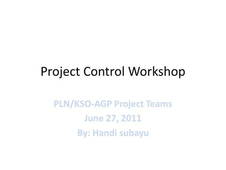 Project Control Workshop PLN/KSO-AGP Project Teams June 27, 2011 By: Handi subayu.