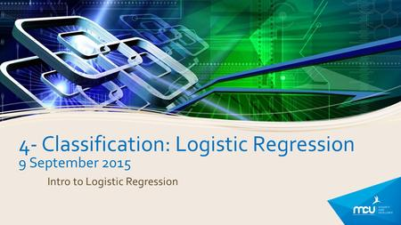 4- Classification: Logistic Regression 9 September 2015 Intro to Logistic Regression.