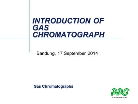 Gas Chromatographs INTRODUCTION OF GAS CHROMATOGRAPH Bandung, 17 September 2014.
