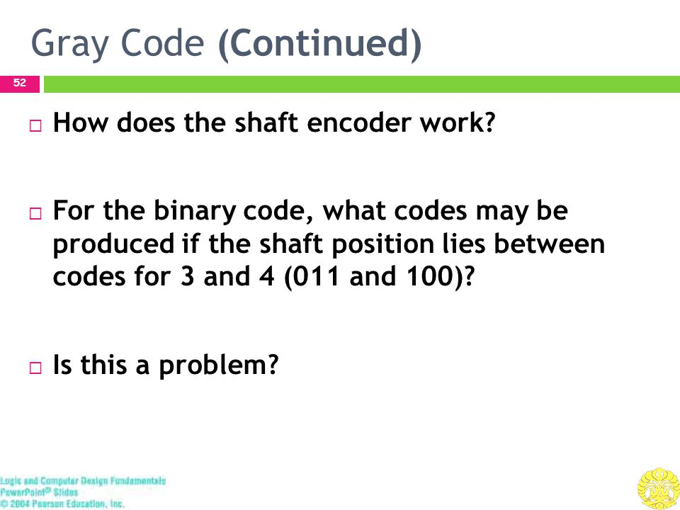 Gray Code (Continued) 53  For the Gray code, what codes may be produced if the shaft position lies between codes for 2 and 6 (010 and 110).