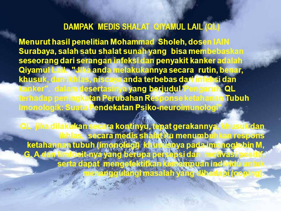 DAMPAK MEDIS SHALAT QIYAMUL LAIL (QL) Menurut hasil penelitian Mohammad Sholeh, dosen IAIN Surabaya, salah satu shalat sunah yang bisa membebaskan seseorang dari serangan infeksi dan penyakit kanker adalah Qiyamul Lail.
