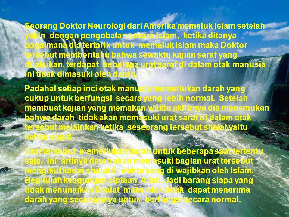 Seorang Doktor Neurologi dari Amerika memeluk Islam setelah yakin dengan pengobatan secara Islam, ketika ditanya bagaimana dia tertarik untuk memeluk Islam maka Doktor tersebut memberitahu bahwa sewaktu kajian saraf yang dilakukan, terdapat beberapa urat saraf di dalam otak manusia ini tidak dimasuki oleh darah.