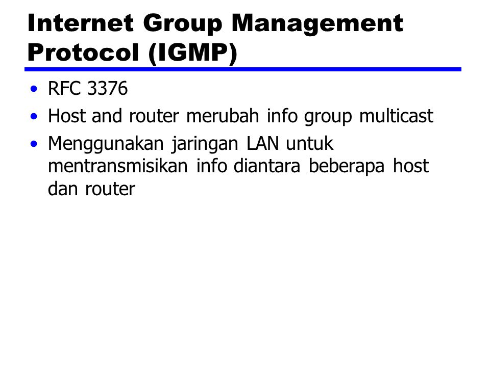 Principle Operations Hosts send messages to routers to subscribe to and unsubscribe from multicast group —Group defined by multicast address Routers check which multicast groups of interest to which hosts IGMP currently version 3 IGMPv1 —Hosts could join group —Routers used timer to unsubscribe members