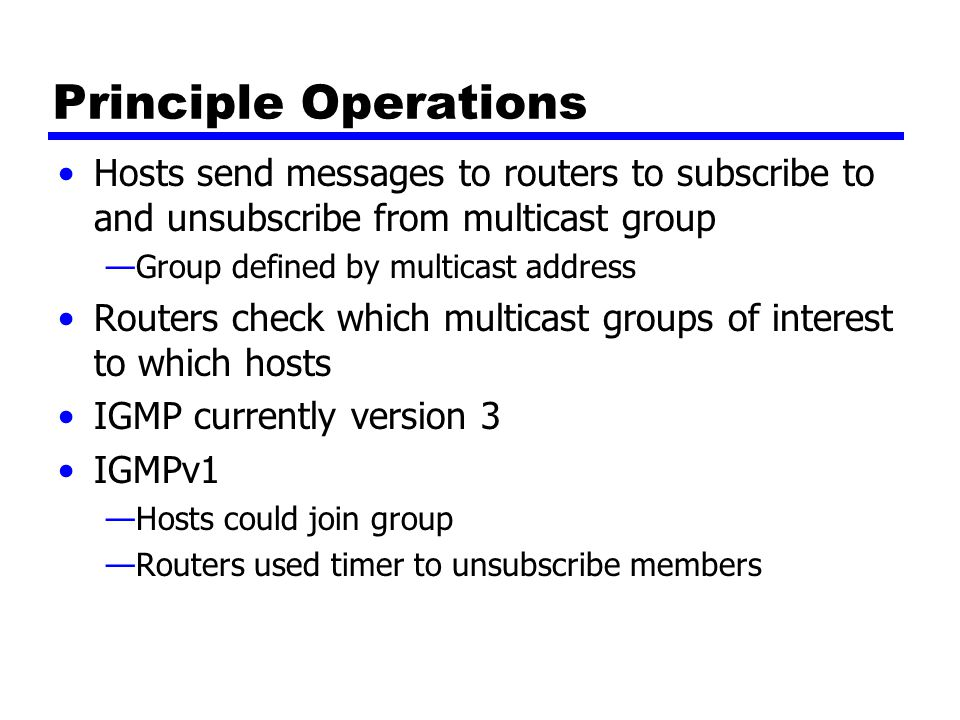 Operation of IGMPv1 & v2 Receivers have to subscribe to groups Sources do not have to subscribe to groups Any host can send traffic to any multicast group Problems: —Spamming of multicast groups —Even if application level filters drop unwanted packets, they consume valuable resources —Establishment of distribution trees is problematic —Location of sources is not known —Finding globally unique multicast addresses difficult