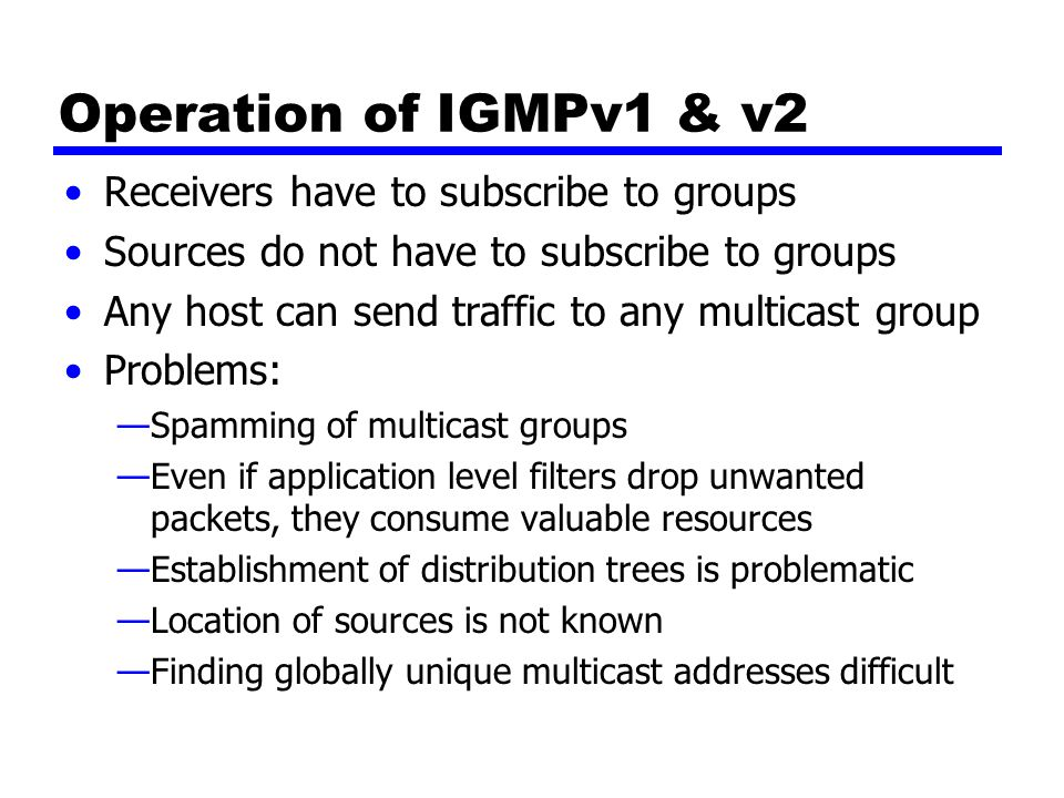 IGMP v3 Allows hosts to specify list from which they want to receive traffic —Traffic from other hosts blocked at routers Allows hosts to block packets from sources that send unwanted traffic