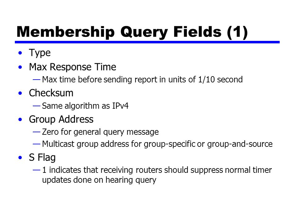 Membership Query Fields (2) QRV (querier s robustness variable) —RV value used by sender of query —Routers adopt value from most recently received query —Unless RV was zero, when default or statically configured value used —RV dictates number of retransmissions to assure report not missed QQIC (querier s querier interval code) —QI value used by querier —Timer for sending multiple queries —Routers not current querier adopt most recently received QI —Unless QI was zero, when default QI value used Number of Sources Source addresses —One 32 bit unicast address for each source