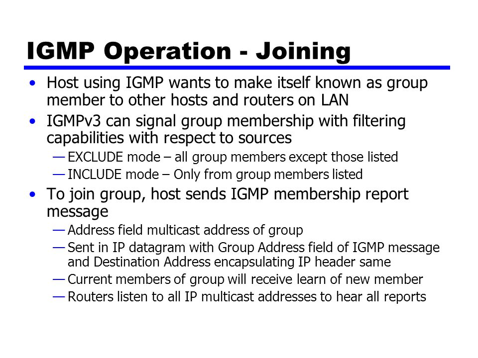 IGMP Operation – Keeping Lists Valid Routers periodically issue IGMP general query message —In datagram with all-hosts multicast address —Hosts that wish to remain in groups must read datagrams with this all-hosts address —Hosts respond with report message for each group to which it claims membership Router does not need to know every host in a group —Needs to know at least one group member still active —Each host in group sets timer with random delay —Host that hears another claim membership cancels own report —If timer expires, host sends report —Only one member of each group reports to router