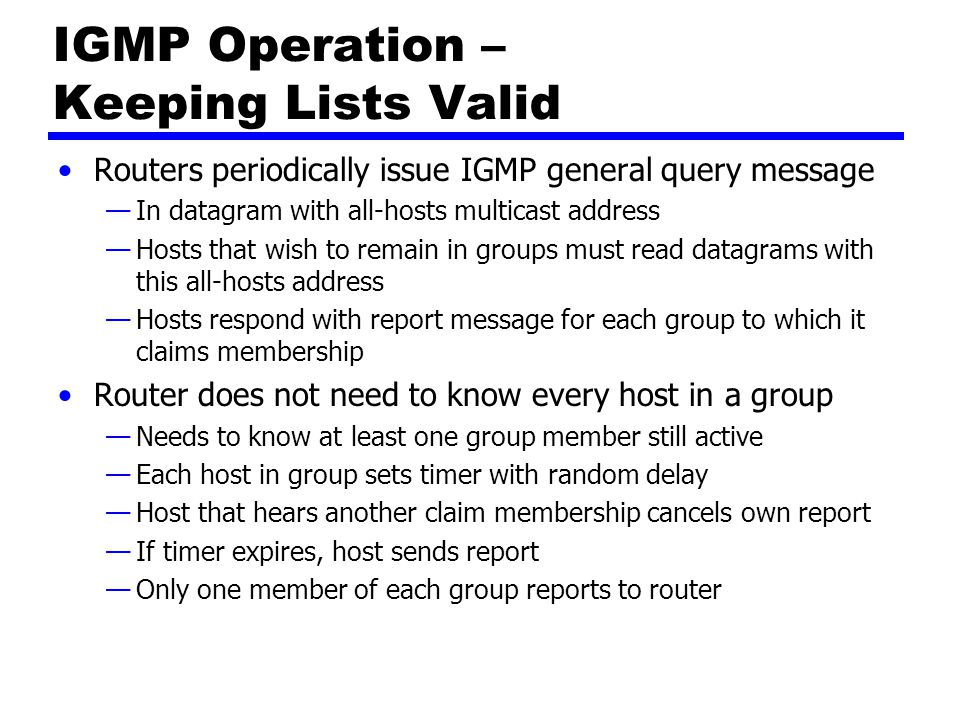 IGMP Operation - Leaving Host leaves group, by sending leave group message to all-routers static multicast address Send membership report message with EXCLUDE option and null list of source addresses Router determine if there are any remaining group members using group-specific query message
