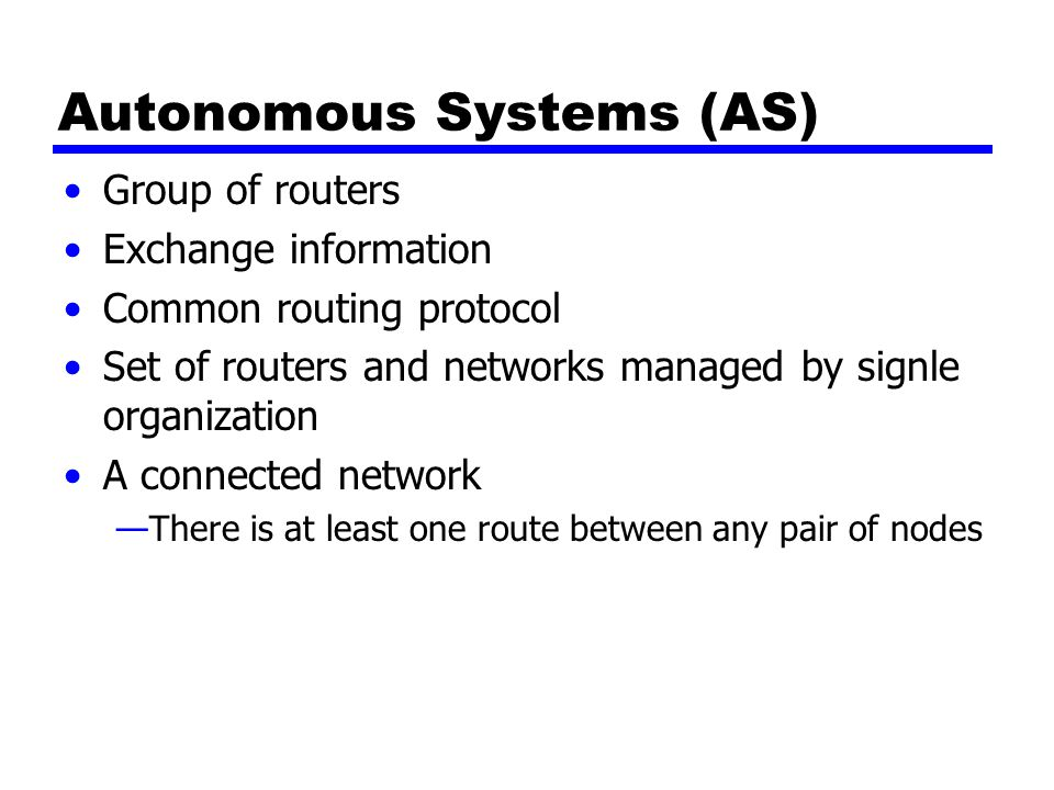 Interior Router Protocol (IRP) Exterior Routing Protocol (ERP) Passes routing information between routers within AS May be more than one AS in internet Routing algorithms and tables may differ between different AS Routers need some info about networks outside their AS Used exterior router protocol (ERP) IRP needs detailed model ERP supports summary information on reachability