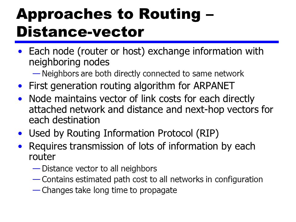 Approaches to Routing – Link-state Designed to overcome drawbacks of distance-vector When router initialized, it determines link cost on each interface Advertises set of link costs to all other routers in topology —Not just neighboring routers From then on, monitor link costs —If significant change, router advertises new set of link costs Each router can construct topology of entire configuration —Can calculate shortest path to each destination network Router constructs routing table, listing first hop to each destination Router does not use distributed routing algorithm —Use any routing algorithm to determine shortest paths —In practice, Dijkstra s algorithm Open shortest path first (OSPF) protocol uses link-state routing.