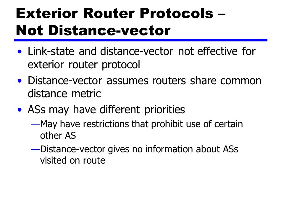 Exterior Router Protocols – Not Link-state Different ASs may use different metrics and have different restrictions —Impossible to perform a consistent routing algorithm.