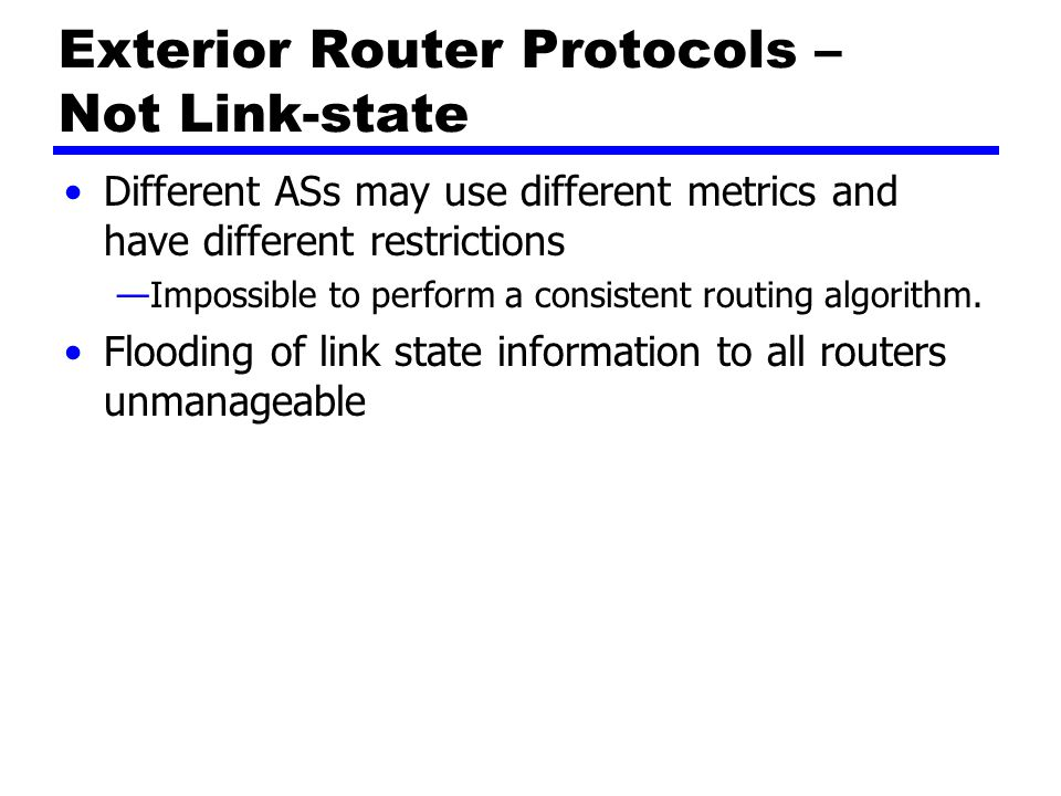 Exterior Router Protocols – Path-vector Dispense with routing metrics Provide information about which networks can be reached by a given router and ASs crossed to get there —Does not include distance or cost estimate Each block of information lists all ASs visited on this route —Enables router to perform policy routing —E.g.