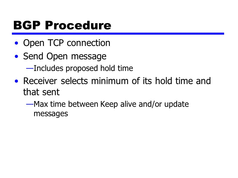 Message Types Keep Alive —To tell other routers that this router is still here Update —Info about single routes through internet —List of routes being withdrawn —Includes path info Origin (IGP or EGP) AS_Path (list of AS traversed) Next_hop (IP address of boarder router) Multi_Exit_Disc (Info about routers internal to AS) Local_pref (Inform other routers within AS) Atomic_Aggregate, Aggregator (Uses address tree structure to reduce amount of info needed)
