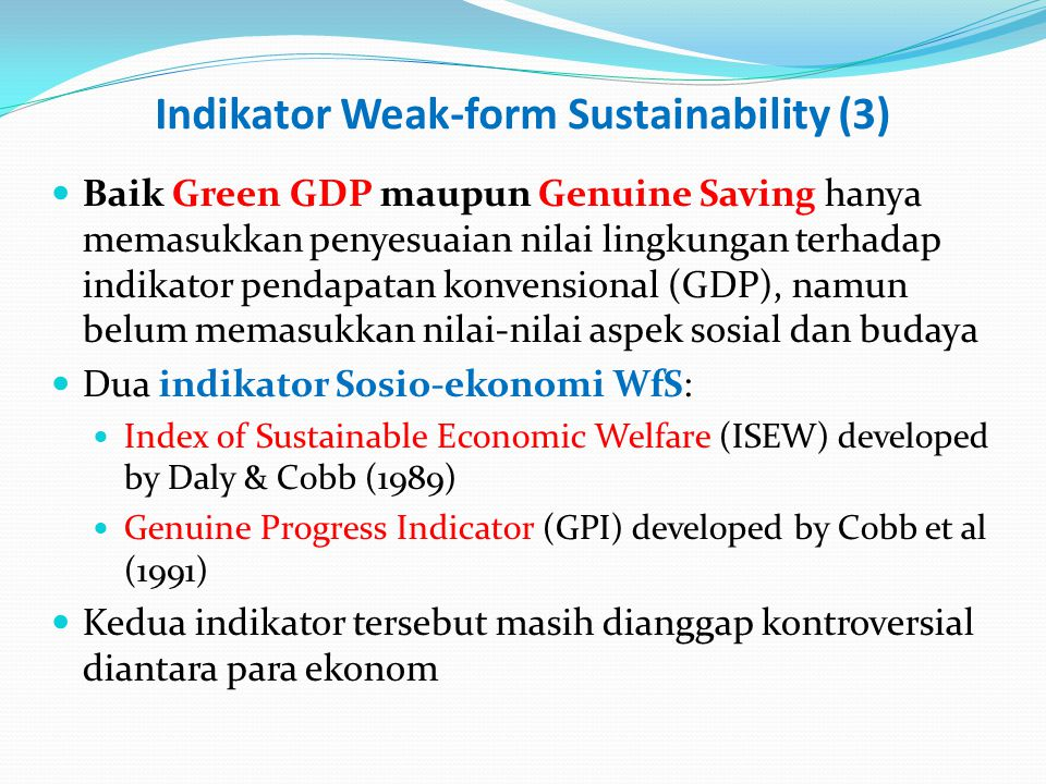 Indikator Weak-form Sustainability (4) Index of Sustainable Economic Welfare (ISEW): per-capita real consumption spending adjusted by some socio- economic and environmental factors: Deduction for estimates of pollution & environmental damages Deduction for income inequality Addition of non-marketed value of household production Addition of the government expenditures on education, health, road, highway Deduction for higher costs of urban living Genuine Progress Indicator (GPI per-capita real consumption spending adjusted by income distribution, and other socio-economic and environmental (B&C) factors
