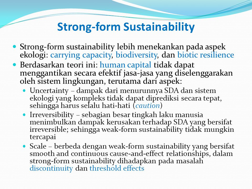 Weak- and Strong-form Sustainability: Summary Strong-form sustainability (SfS): tidak ada substitusi sempurna antara kedua jenis sumberdaya Dari aspek teknis: Weak-form Sust.