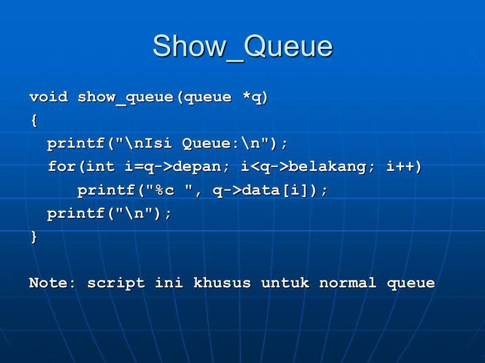 void main() queue kyu, *q;char x, *px; q = &kyu;px = &x; inisialisasi(q); enqueue( Q , q); show_queue(q); enqueue( U , q); show_queue(q); enqueue( E , q); show_queue(q); enqueue( U , q); show_queue(q); enqueue( E , q); show_queue(q); dequeue(q,px); show_queue(q);