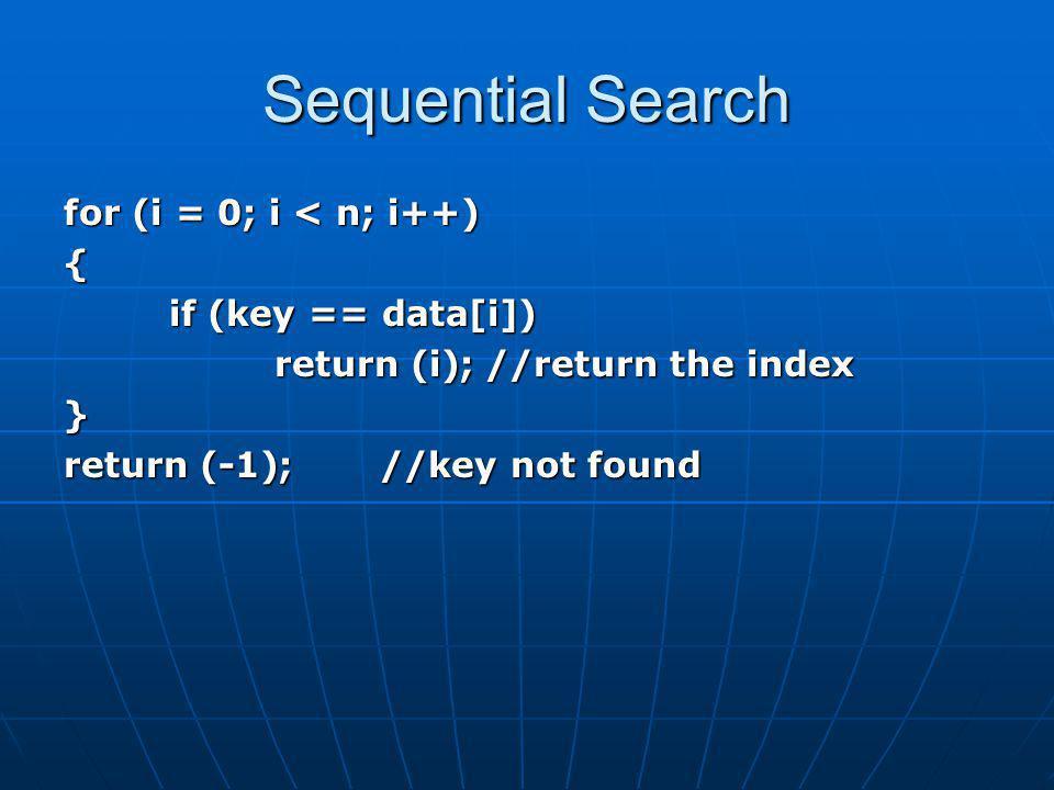 Indexed Sequential Search for (i = 0; i < indxsize && kindex[ i ] <= key; i++); if (i == 0) lowlim = 0;//set low limit else lowlim = pindex[i-1]; if (i == indxsize) hilim = n – 1;//set high limit else hilim = pindex[i]-1; for (j = lowlim; j <= hilim && k[ j ] != key; j++); //search if (j > hilim) return (-1); else return ( j );
