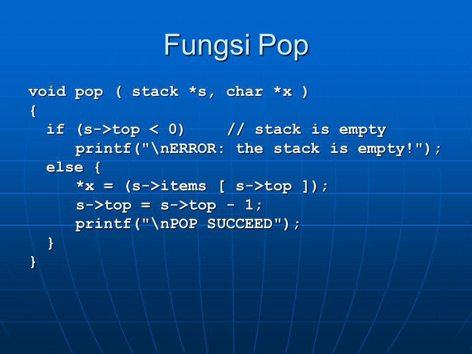 Fungsi Show void show( stack *s ) { printf( \nISI STACK :\n ); for(int i=s->top; i>=0; i--) printf( \t%c\n , s->items[i]); printf( \n );}