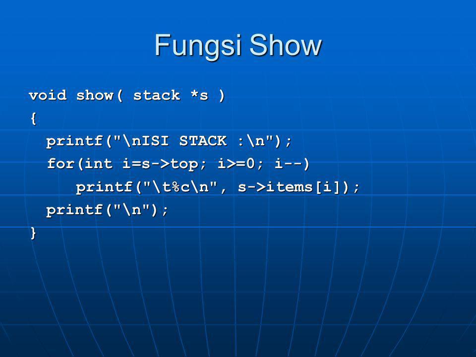 Fungsi Main void main() { stack *my_stack, s; char item, *x; my_stack = &s; x = &item; initialize(my_stack); push(my_stack, A ); push(my_stack, R ); push(my_stack, I ); push(my_stack, F ); show(my_stack); pop(my_stack, x); pop(my_stack, x); show(my_stack); show(my_stack);}