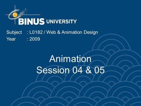 Animation Session 04 & 05 Subject: L0182 / Web & Animation Design Year: 2009.