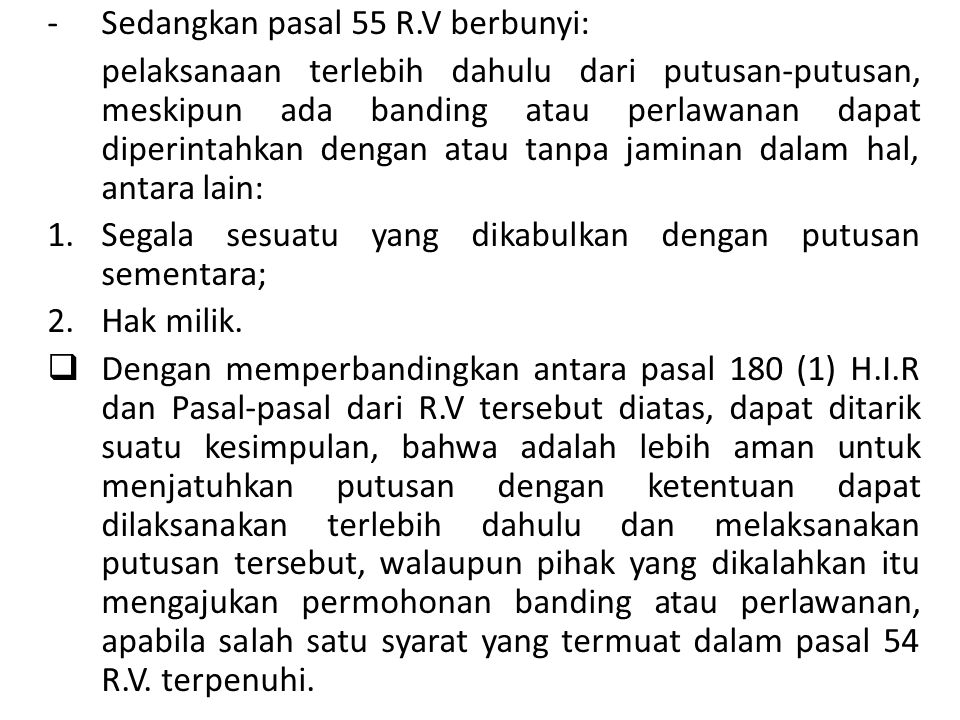 Sedangkan apabila hanya terdapat syarat sebagaimana yang termuat dalam pasal 55 R.V., sama seperti yang terdapat dalam Pasal 180 (1) H.I.R hendaknya hakim harus berhati- hati dan harap dipikirkan sekali lagi sebelum putusan dengan ketentuan dapat dilaksanakan terlebih dahulu dijatuhkan.