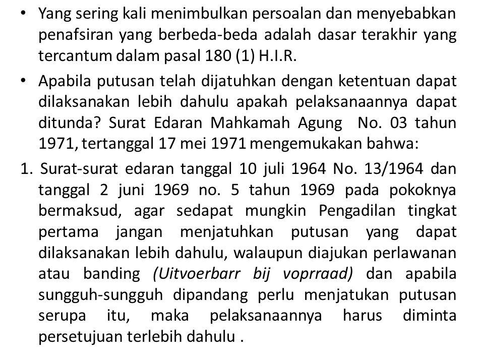 2.Surat-surat edaran tersebut di atas di keluarkan berdasarkan kenyataan bahwa sementara hakim-hakim pada Pengadilan Negeri tidak atau kurang memperhatikan syarat-syarat yang ditentukan dalam undang-undang mengenai lembaga Uitvoerbaar bij voorraad sebagaimana diuraikan dalam pasal 180 H.I.R.